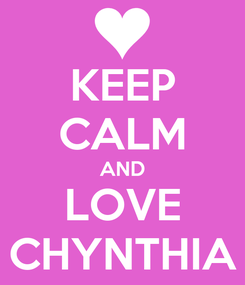 Poster: KEEP CALM AND LOVE CHYNTHIA
