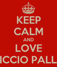 Poster: KEEP CALM AND LOVE CICCIO PALLA