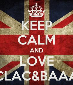 Poster: KEEP CALM AND LOVE CLAC&BAAA
