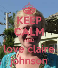 Poster: KEEP CALM AND love claire johnson