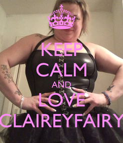 Poster: KEEP CALM AND LOVE CLAIREYFAIRY