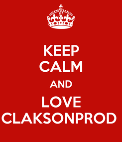 Poster: KEEP CALM AND LOVE CLAKSONPROD