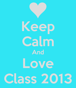 Poster: Keep Calm And Love Class 2013