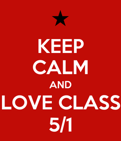Poster: KEEP CALM AND LOVE CLASS 5/1