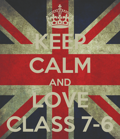 Poster: KEEP CALM AND LOVE CLASS 7-6