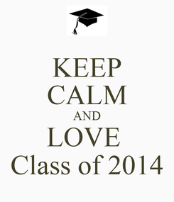 Poster: KEEP CALM AND LOVE  Class of 2014