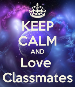 Poster: KEEP CALM AND Love  Classmates