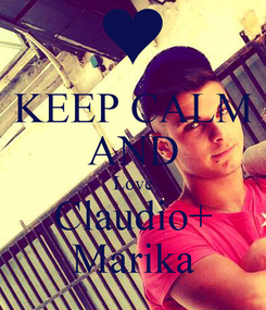 Poster: KEEP CALM AND Love Claudio+ Marika