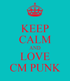 Poster: KEEP CALM AND LOVE CM PUNK
