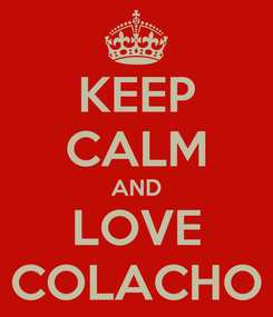 Poster: KEEP CALM AND LOVE COLACHO