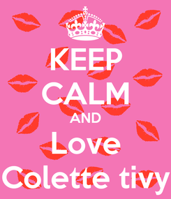 Poster: KEEP CALM AND Love Colette tivy