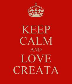 Poster: KEEP CALM AND LOVE CREATA