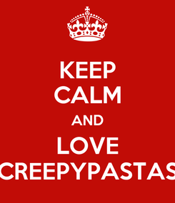 Poster: KEEP CALM AND LOVE CREEPYPASTAS