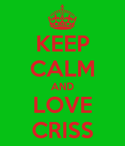 Poster: KEEP CALM AND LOVE CRISS