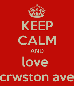 Poster: KEEP CALM AND love  crwston ave
