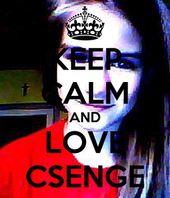 Poster: KEEP CALM AND LOVE CSENGE