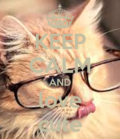 Poster: KEEP CALM AND love cute