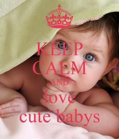 Poster: KEEP CALM AND love cute babys