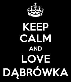 Poster: KEEP CALM AND LOVE DĄBRÓWKA