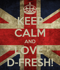 Poster: KEEP CALM AND LOVE  D-FRESH!
