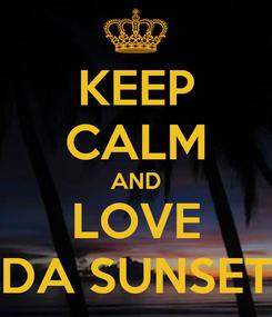 Poster: KEEP CALM AND LOVE DA SUNSET