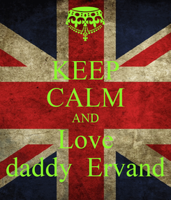 Poster: KEEP CALM AND Love daddy  Ervand