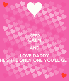 Poster: KEEP CALM AND LOVE DADDY HE'S THE ONLY ONE YOU'LL GET