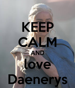 Poster: KEEP CALM AND love Daenerys