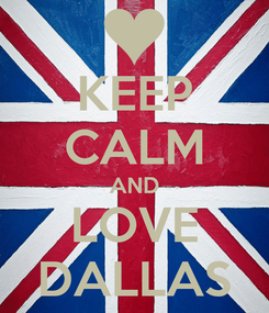 Poster: KEEP CALM AND LOVE DALLAS