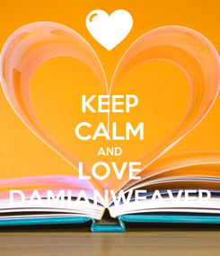 Poster: KEEP CALM AND LOVE DAMIANWEAVER