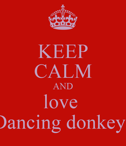 Poster: KEEP CALM AND love  Dancing donkeys