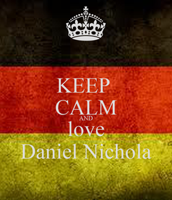 Poster: KEEP  CALM AND love Daniel Nichola