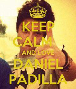 Poster: KEEP CALM    AND LOVE DANIEL PADILLA