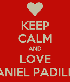 Poster: KEEP CALM AND LOVE DANIEL PADILLA