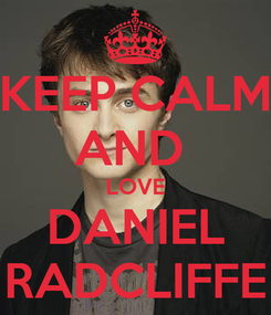 Poster: KEEP CALM AND  LOVE DANIEL RADCLIFFE