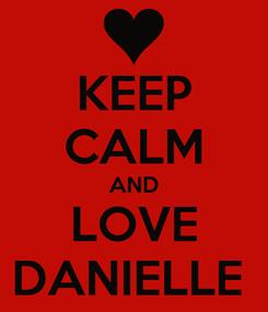 Poster: KEEP CALM AND LOVE DANIELLE