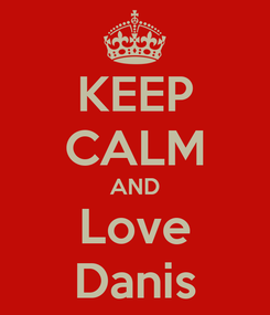 Poster: KEEP CALM AND Love Danis