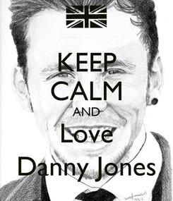 Poster: KEEP CALM AND Love Danny Jones