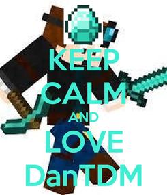 Poster: KEEP CALM AND LOVE DanTDM