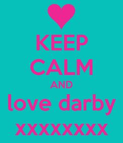 Poster: KEEP CALM AND love darby xxxxxxxx
