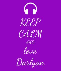 Poster: KEEP CALM AND love Darlyan