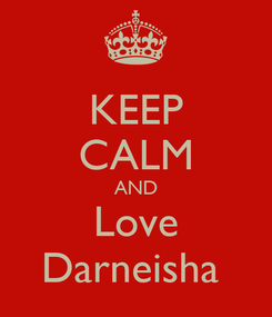 Poster: KEEP CALM AND Love Darneisha