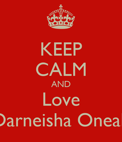 Poster: KEEP CALM AND Love Darneisha Oneal