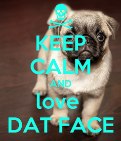Poster: KEEP CALM AND love  DAT FACE