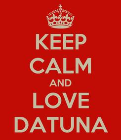 Poster: KEEP CALM AND LOVE DATUNA