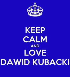 Poster: KEEP CALM AND LOVE DAWID KUBACKI