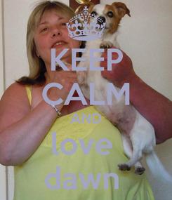 Poster: KEEP CALM AND love  dawn