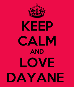 Poster: KEEP CALM AND LOVE DAYANE