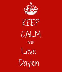 Poster: KEEP CALM AND Love  Daylen