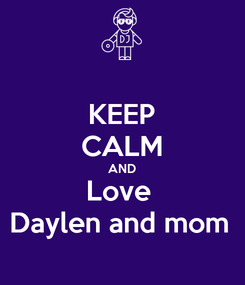 Poster: KEEP CALM AND Love  Daylen and mom